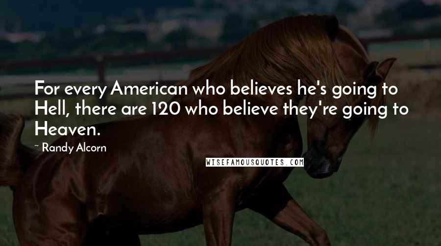 Randy Alcorn Quotes: For every American who believes he's going to Hell, there are 120 who believe they're going to Heaven.