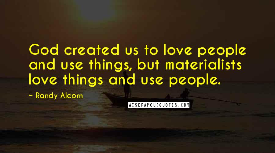 Randy Alcorn Quotes: God created us to love people and use things, but materialists love things and use people.