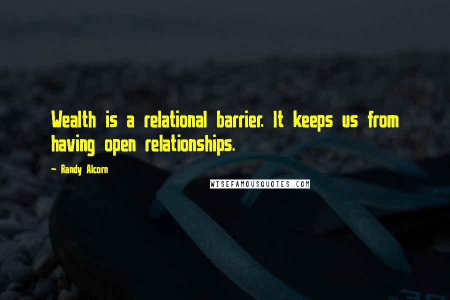 Randy Alcorn Quotes: Wealth is a relational barrier. It keeps us from having open relationships.