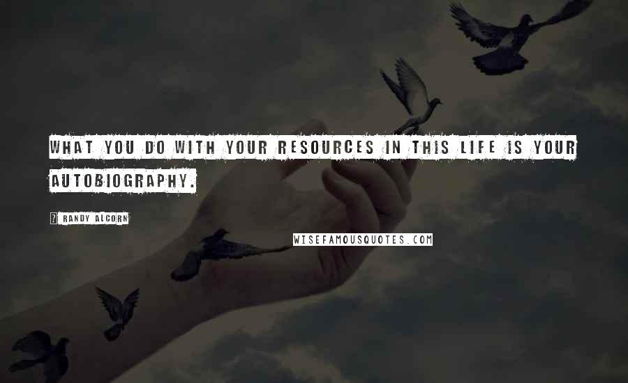 Randy Alcorn Quotes: What you do with your resources in this life is your autobiography.