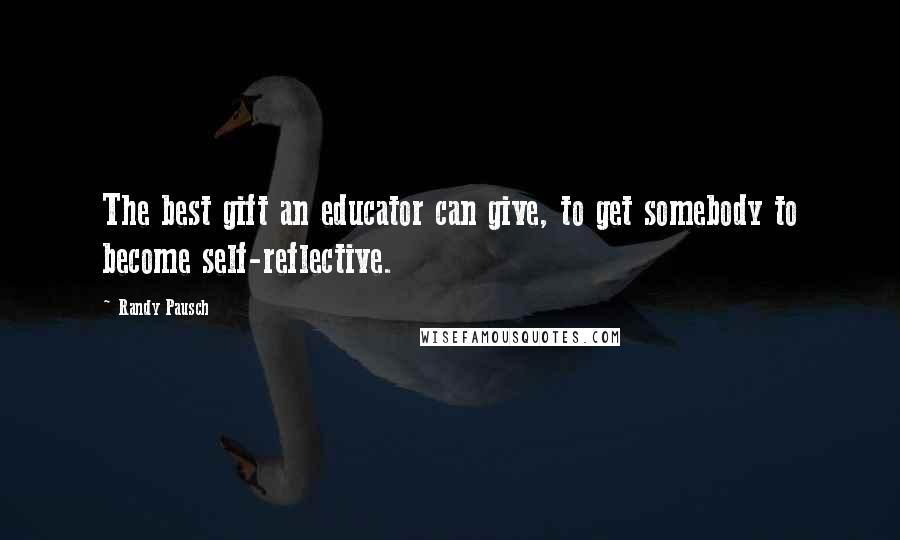 Randy Pausch Quotes: The best gift an educator can give, to get somebody to become self-reflective.
