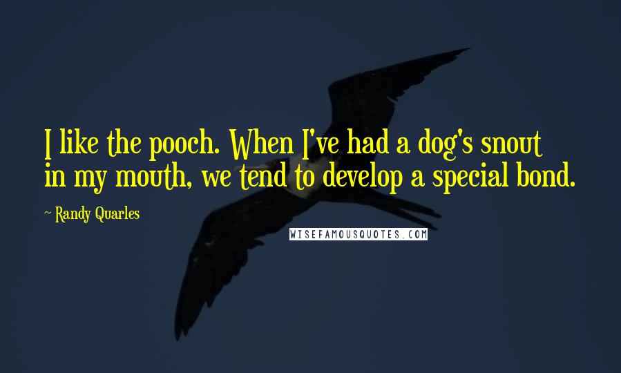 Randy Quarles Quotes: I like the pooch. When I've had a dog's snout in my mouth, we tend to develop a special bond.