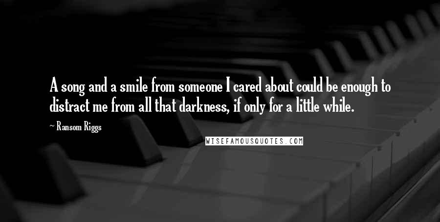 Ransom Riggs Quotes: A song and a smile from someone I cared about could be enough to distract me from all that darkness, if only for a little while.