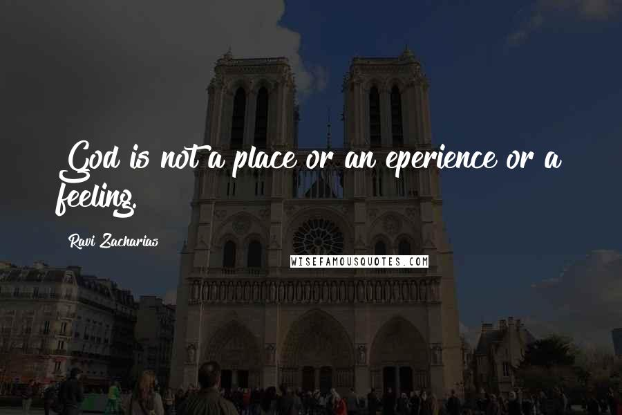 Ravi Zacharias Quotes: God is not a place or an eperience or a feeling.