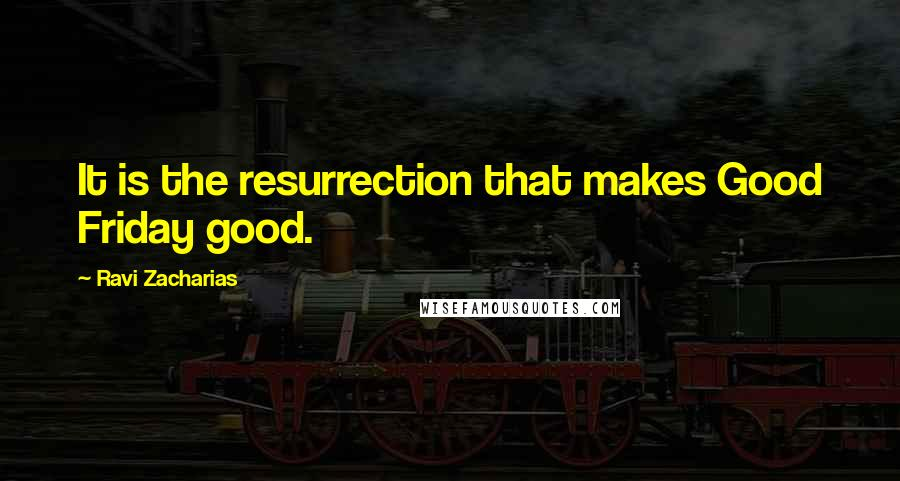 Ravi Zacharias Quotes: It is the resurrection that makes Good Friday good.