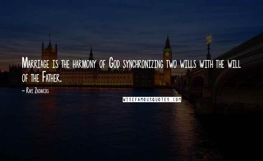 Ravi Zacharias Quotes: Marriage is the harmony of God synchronizing two wills with the will of the Father.