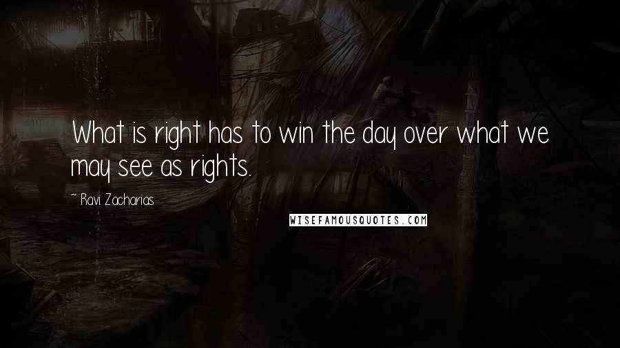Ravi Zacharias Quotes: What is right has to win the day over what we may see as rights.