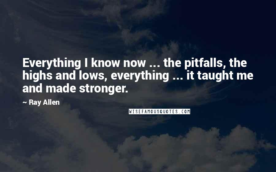 Ray Allen Quotes: Everything I know now ... the pitfalls, the highs and lows, everything ... it taught me and made stronger.