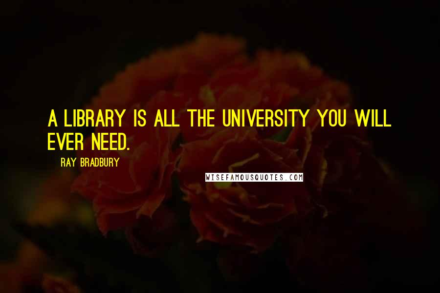 Ray Bradbury Quotes: A library is all the university you will ever need.