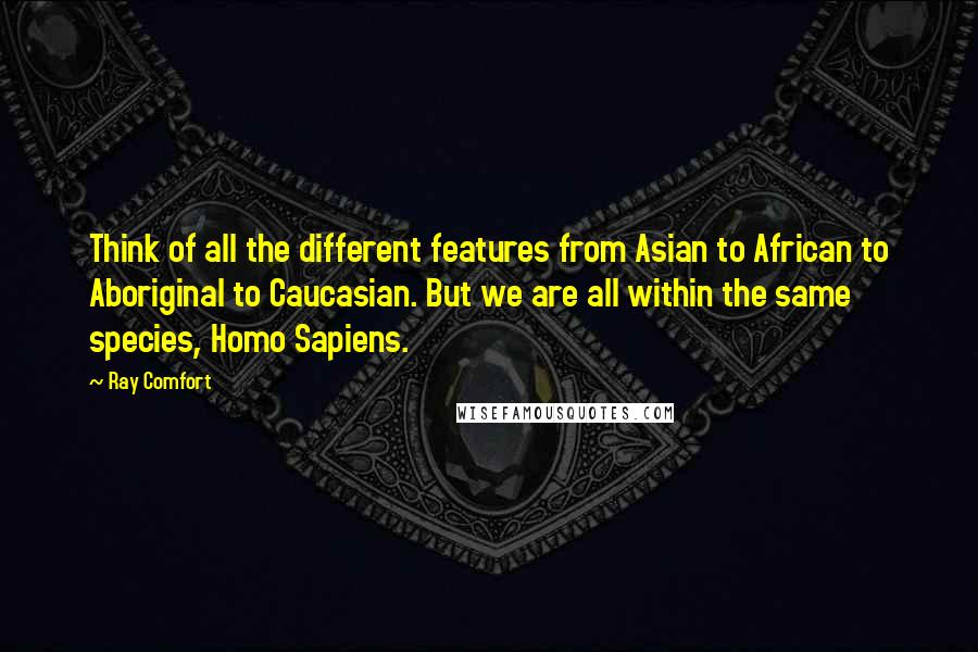 Ray Comfort Quotes: Think of all the different features from Asian to African to Aboriginal to Caucasian. But we are all within the same species, Homo Sapiens.