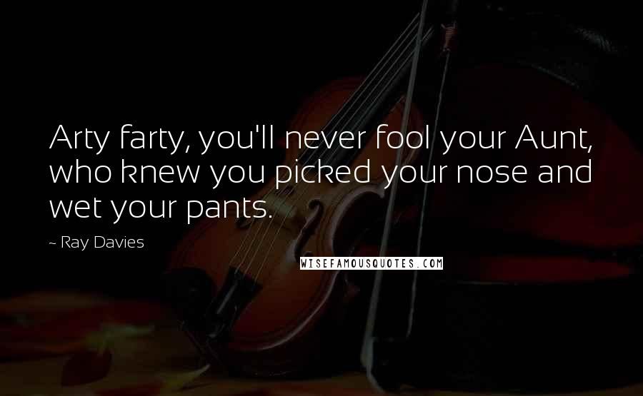 Ray Davies Quotes: Arty farty, you'll never fool your Aunt, who knew you picked your nose and wet your pants.
