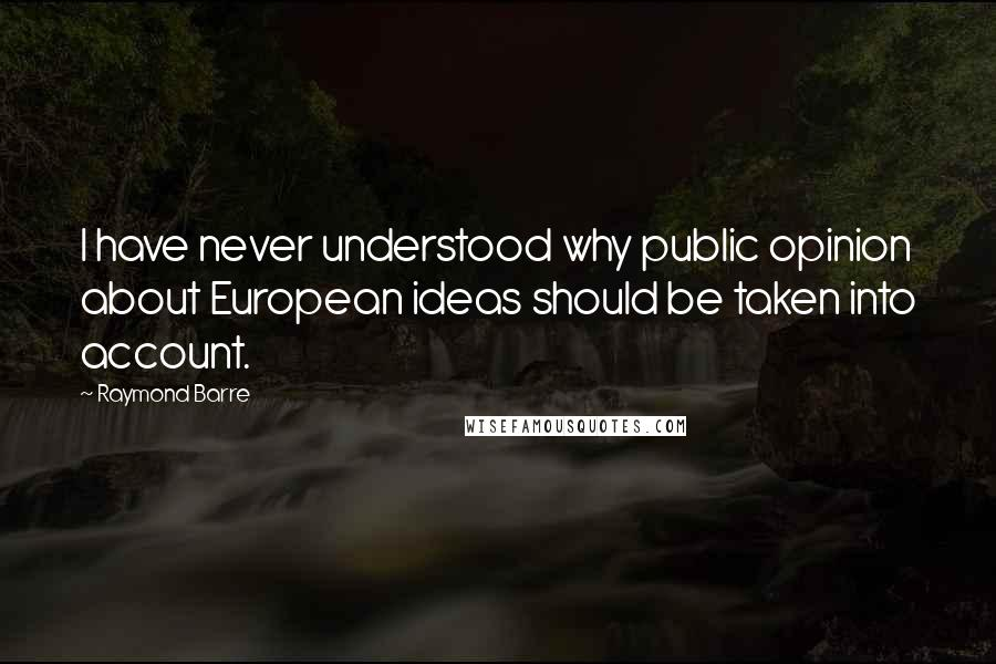 Raymond Barre Quotes: I have never understood why public opinion about European ideas should be taken into account.