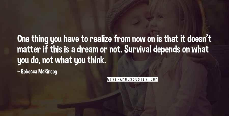 Rebecca McKinsey Quotes: One thing you have to realize from now on is that it doesn't matter if this is a dream or not. Survival depends on what you do, not what you think.
