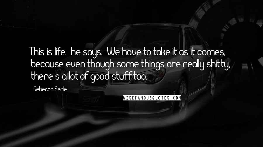 "Rebecca Serle Quotes: This is life."" he says. ""We have to take it as it comes, because even though some things are really shitty, there's a lot of good stuff too."