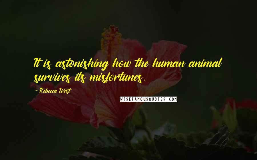 Rebecca West Quotes: It is astonishing how the human animal survives its misfortunes.