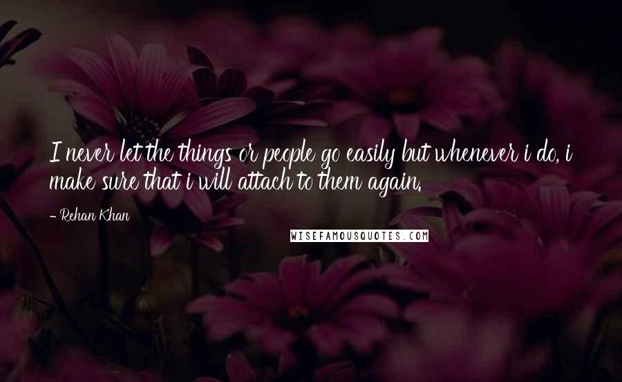 Rehan Khan Quotes: I never let the things or people go easily but whenever i do, i make sure that i will attach to them again.