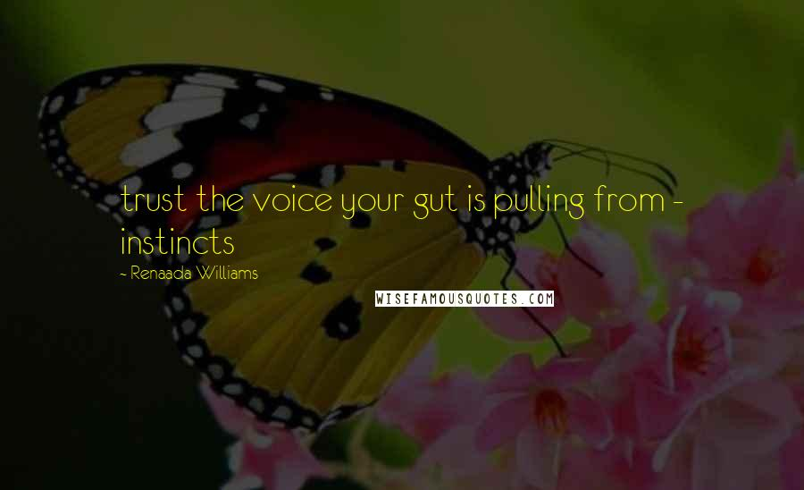 Renaada Williams Quotes: trust the voice your gut is pulling from - instincts