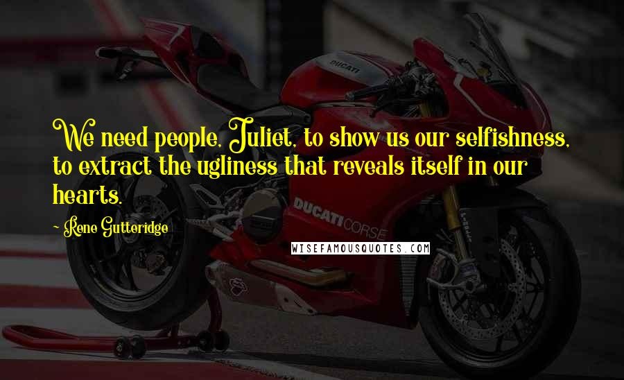 Rene Gutteridge Quotes: We need people, Juliet, to show us our selfishness, to extract the ugliness that reveals itself in our hearts.