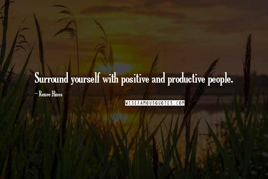 Renee Hines Quotes Surround Yourself With Positive And Productive