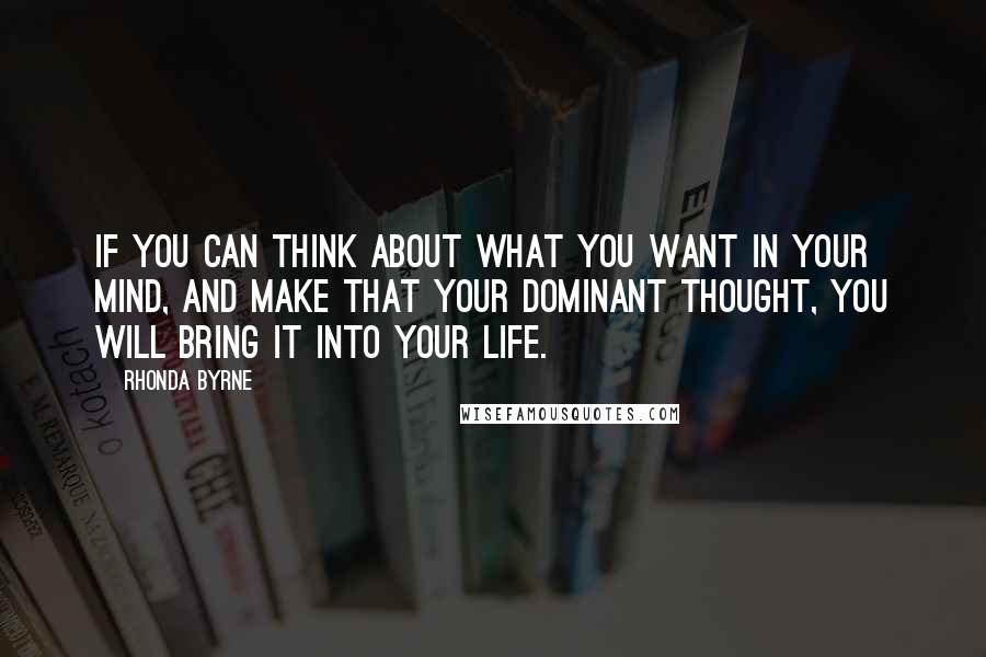 Rhonda Byrne Quotes: If you can think about what you want in your mind, and make that your dominant thought, you will bring it into your life.