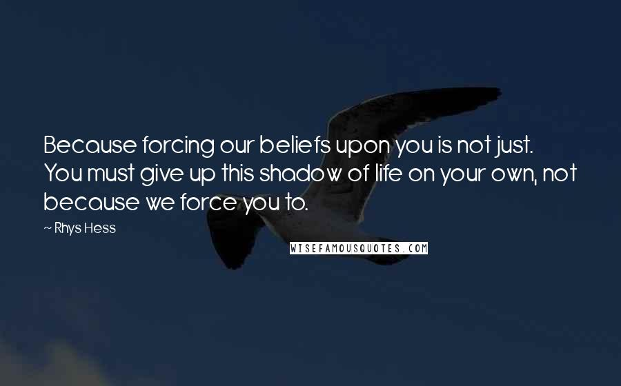 Rhys Hess Quotes: Because forcing our beliefs upon you is not just. You must give up this shadow of life on your own, not because we force you to.