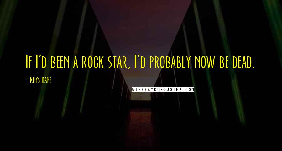 Rhys Ifans Quotes: If I'd been a rock star, I'd probably now be dead.