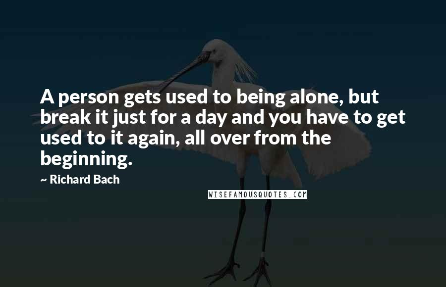 Richard Bach Quotes: A person gets used to being alone, but break it just for a day and you have to get used to it again, all over from the beginning.