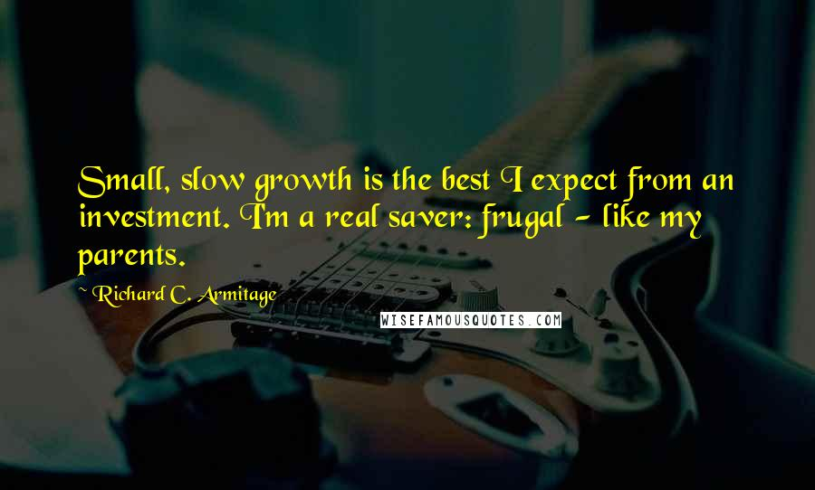Richard C. Armitage Quotes: Small, slow growth is the best I expect from an investment. I'm a real saver: frugal - like my parents.