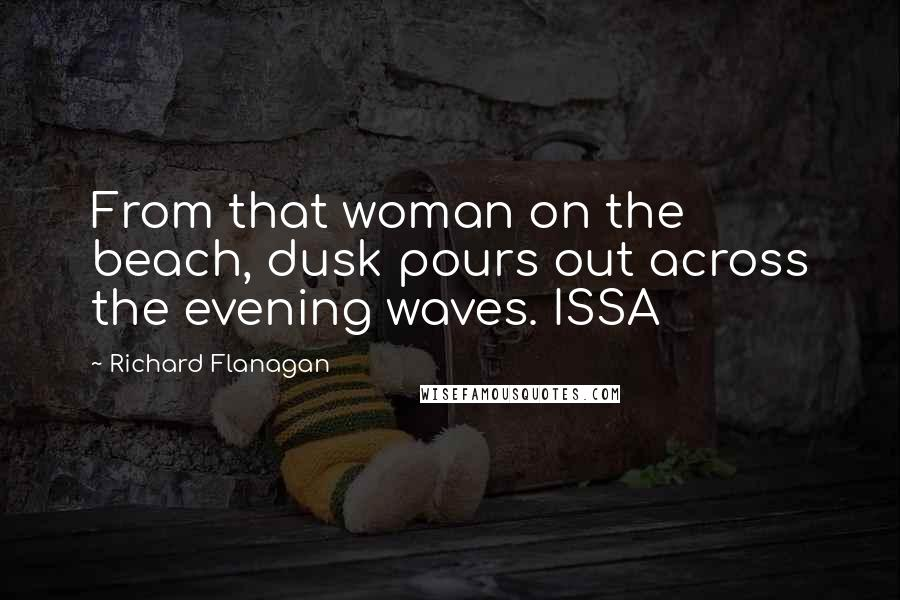 Richard Flanagan Quotes: From that woman on the beach, dusk pours out across the evening waves. ISSA