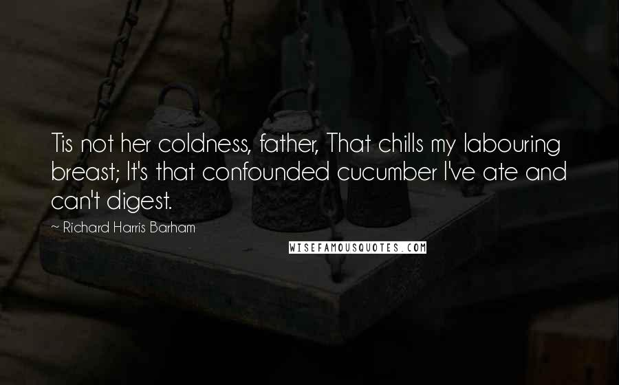 Richard Harris Barham Quotes: Tis not her coldness, father, That chills my labouring breast; It's that confounded cucumber I've ate and can't digest.