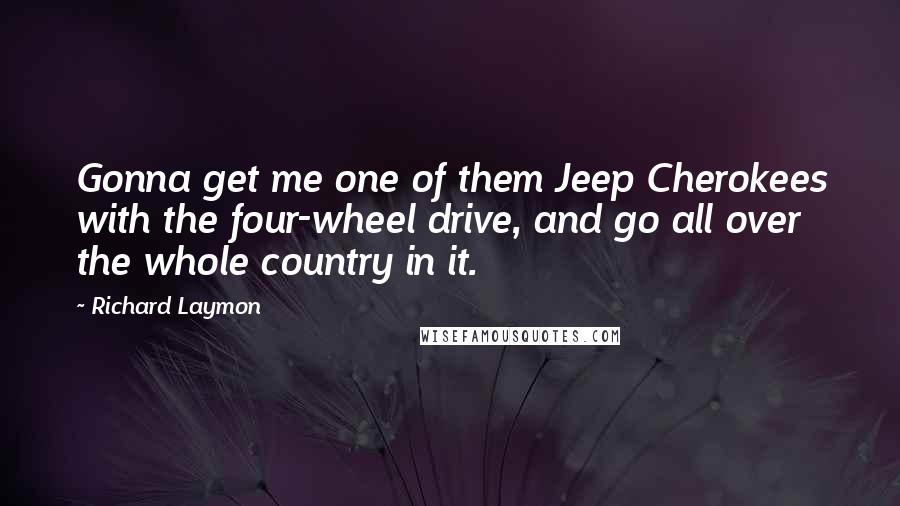 Richard Laymon Quotes: Gonna get me one of them Jeep Cherokees with the four-wheel drive, and go all over the whole country in it.