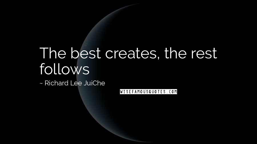 Richard Lee JuiChe Quotes: The best creates, the rest follows