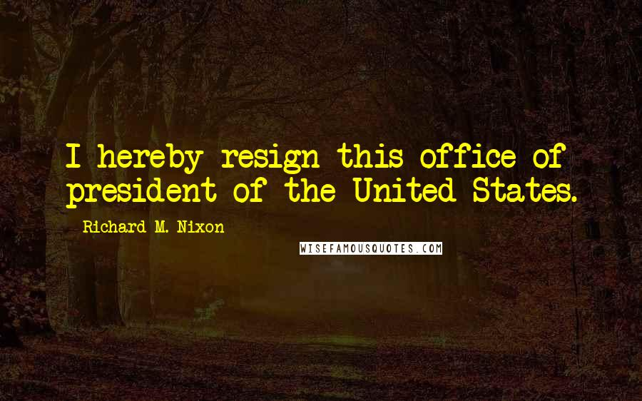 Richard M. Nixon Quotes: I hereby resign this office of president of the United States.
