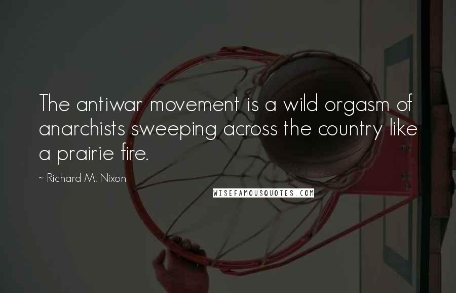 Richard M. Nixon Quotes: The antiwar movement is a wild orgasm of anarchists sweeping across the country like a prairie fire.