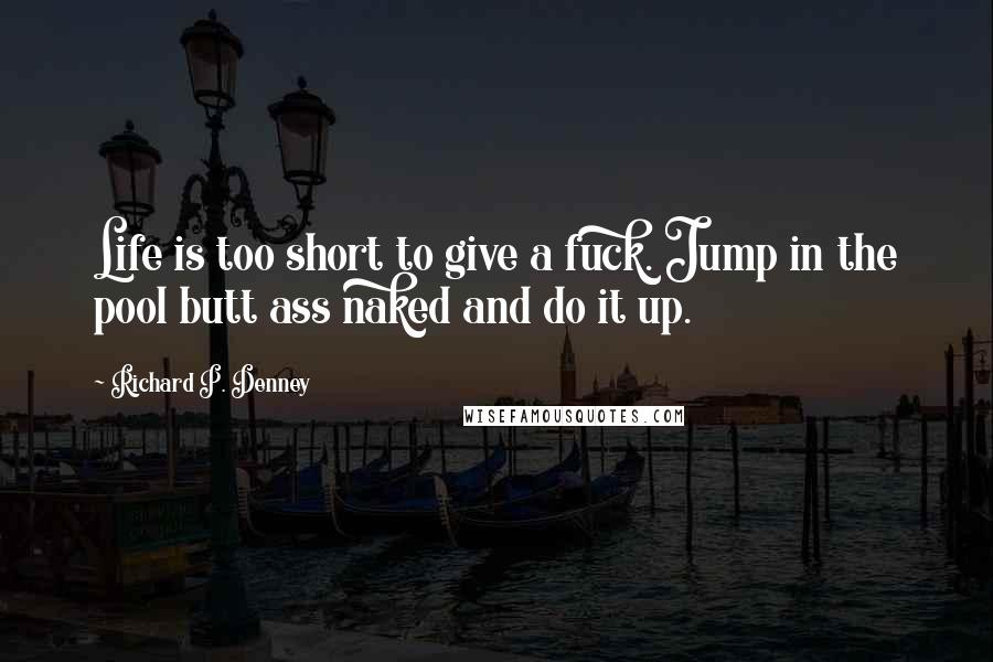 Richard P. Denney Quotes: Life is too short to give a fuck. Jump in the pool butt ass naked and do it up.