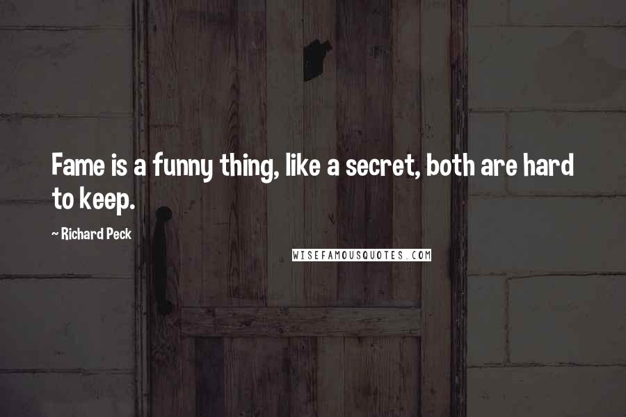 Richard Peck Quotes: Fame is a funny thing, like a secret, both are hard to keep.