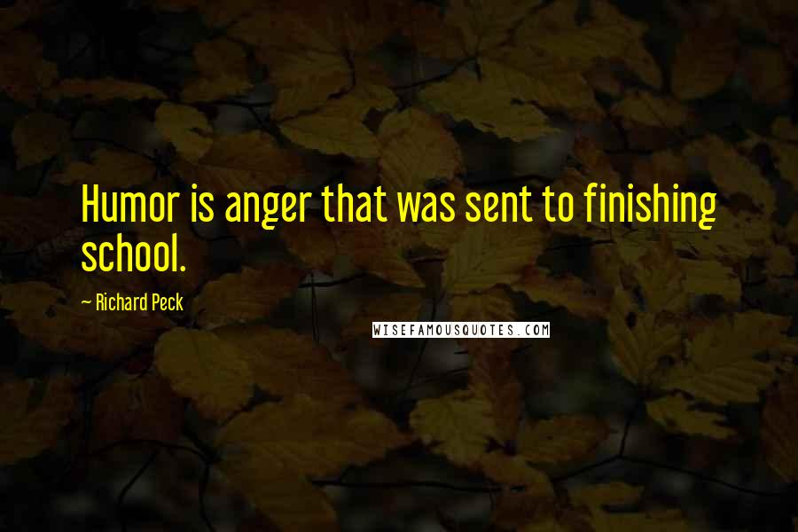 Richard Peck Quotes: Humor is anger that was sent to finishing school.