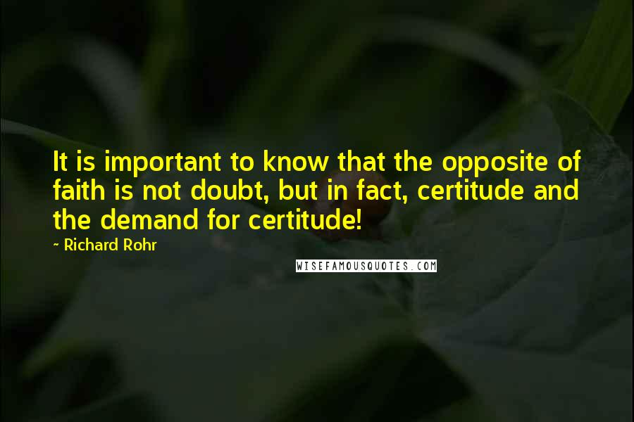 Richard Rohr Quotes: It is important to know that the opposite of faith is not doubt, but in fact, certitude and the demand for certitude!