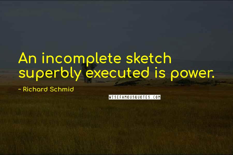 Richard Schmid Quotes: An incomplete sketch superbly executed is power.