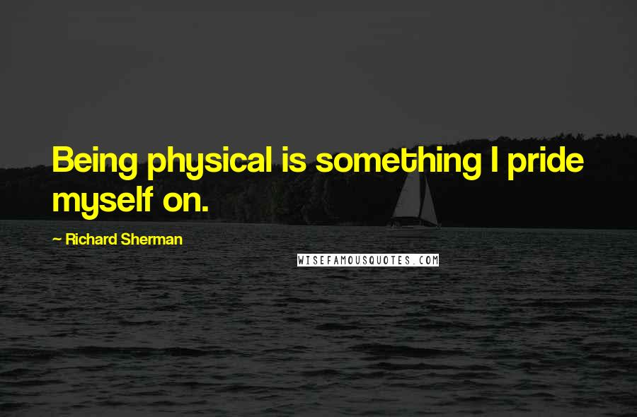 Richard Sherman Quotes: Being physical is something I pride myself on.