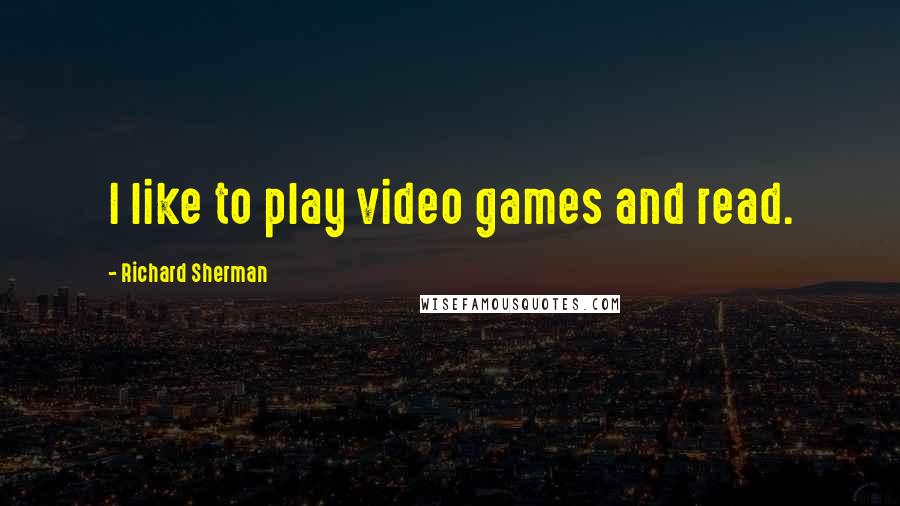 Richard Sherman Quotes: I like to play video games and read.