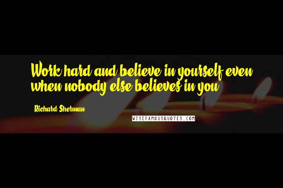 Richard Sherman Quotes: Work hard and believe in yourself even when nobody else believes in you.