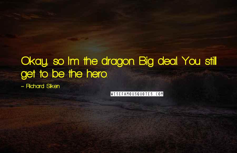 Richard Siken Quotes: Okay, so I'm the dragon. Big deal. You still get to be the hero.