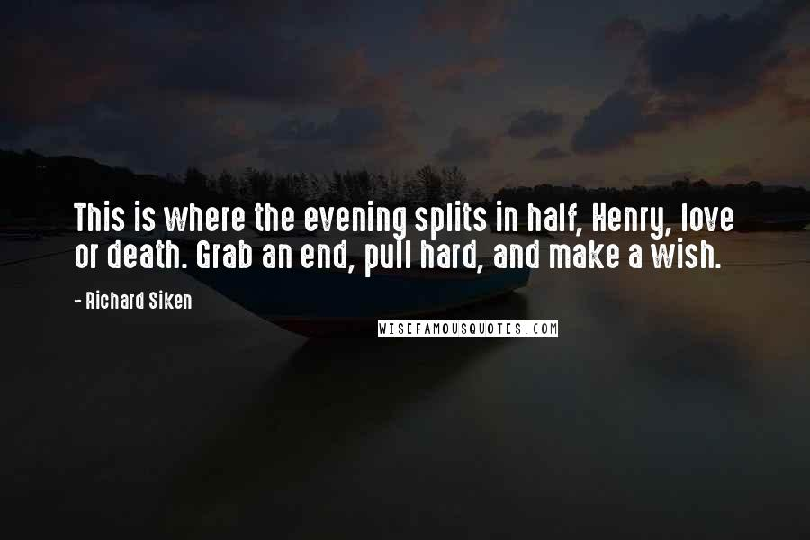 Richard Siken Quotes: This is where the evening splits in half, Henry, love or death. Grab an end, pull hard, and make a wish.