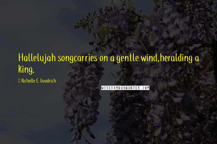 Richelle E. Goodrich Quotes: Hallelujah songcarries on a gentle wind,heralding a king.