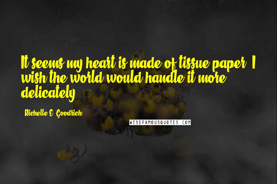 Richelle E. Goodrich Quotes: It seems my heart is made of tissue paper; I wish the world would handle it more delicately.