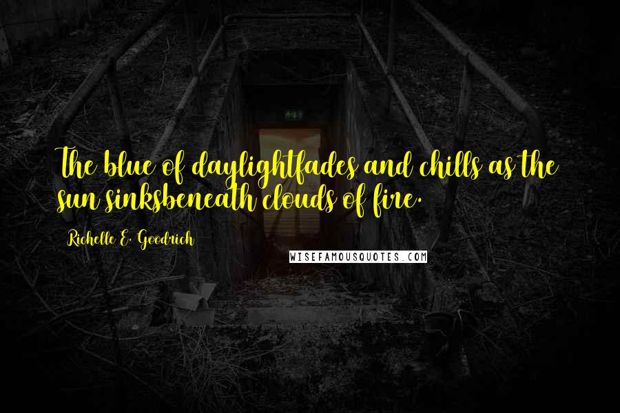 Richelle E. Goodrich Quotes: The blue of daylightfades and chills as the sun sinksbeneath clouds of fire.