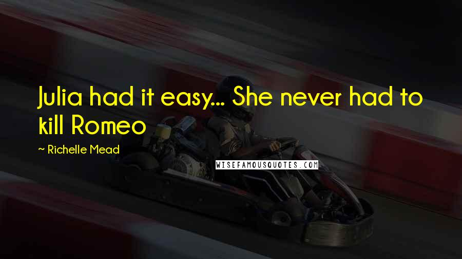 Richelle Mead Quotes: Julia had it easy... She never had to kill Romeo