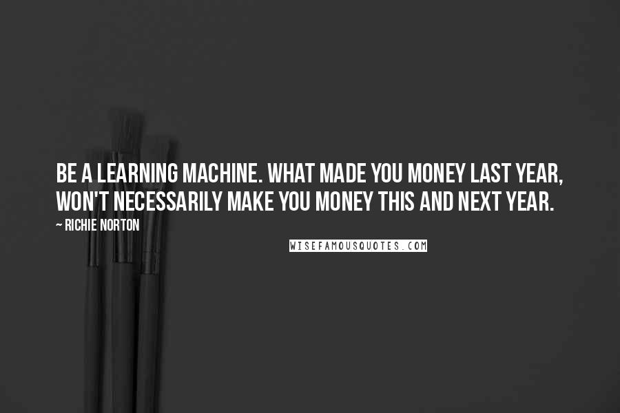Richie Norton Quotes: Be a learning machine. What made you money last year, won't necessarily make you money this and next year.