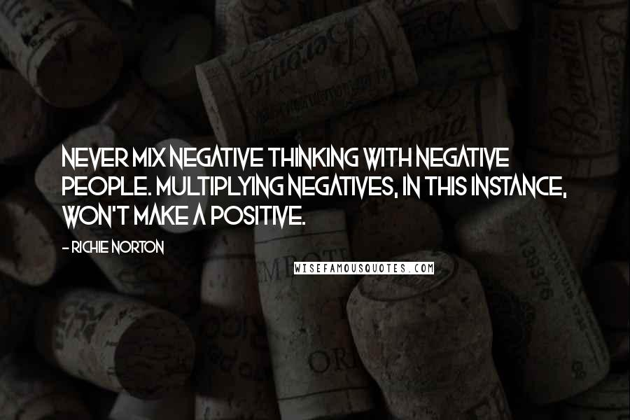 Richie Norton Quotes: Never mix negative thinking with negative people. Multiplying negatives, in this instance, won't make a positive.